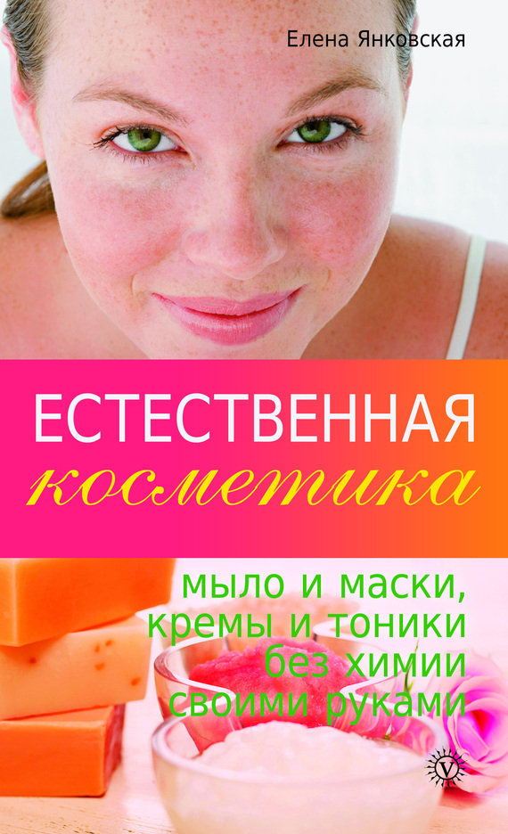 Естественная косметика: мыло и маски, кремы, и тоники без химии своими руками - Янковская елена.