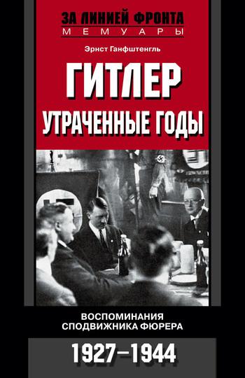 Гитлер. Утраченные годы. Воспоминания сподвижника фюрера. 1927-1944
