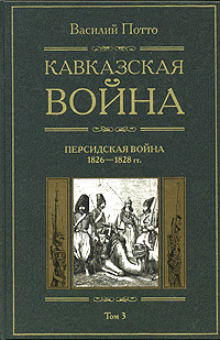 Кавказская война. Том 3. Персидская война 1826-1828 г.г.