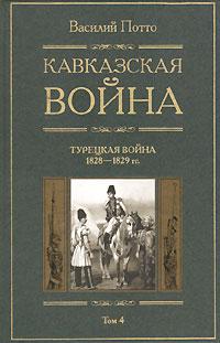 Кавказская война. Том 4. Турецкая война 1828-1829 г.г.