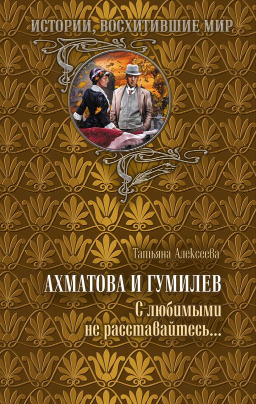 Ахматова и Гумилев. С любимыми не расставайтесь…
