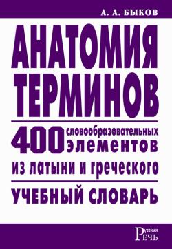 Анатомия терминов. 400 словообразовательных элементов из латыни и греческого