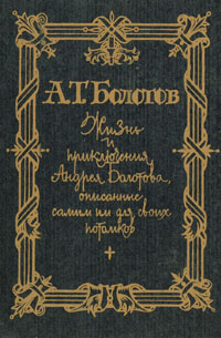 Жизнь и приключения Андрея Болотова. Описанные самим им для своих потомков